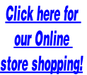Click here for  our Online  store shopping!